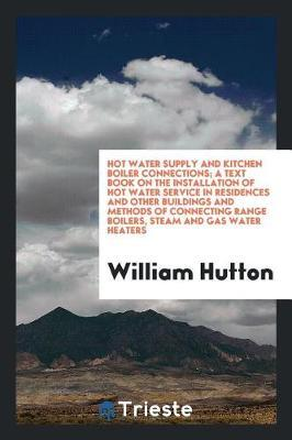 Hot Water Supply and Kitchen Boiler Connections; A Text Book on the Installation of Hot Water Service in Residences and Other Buildings and Methods of Connecting Range Boilers, Steam and Gas Water Heaters by William Hutton image