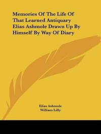 Memories of the Life of That Learned Antiquary Elias Ashmole Drawn Up by Himself by Way of Diary by Elias Ashmole