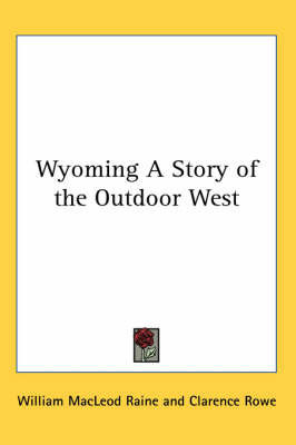 Wyoming A Story of the Outdoor West by William MacLeod Raine