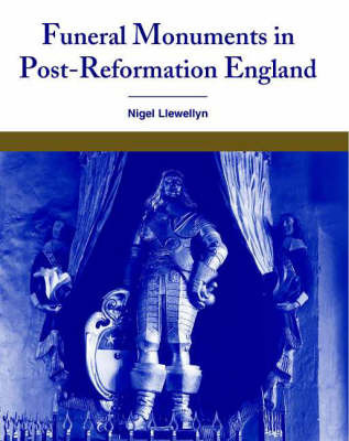 Funeral Monuments in Post-Reformation England by Nigel Llewellyn