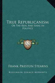 True Republicanism: Or the Real and Ideal in Politics by Frank Preston Stearns