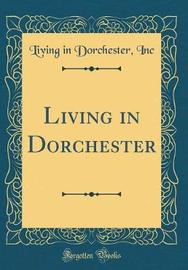 Living in Dorchester (Classic Reprint) by Living in Dorchester Inc image
