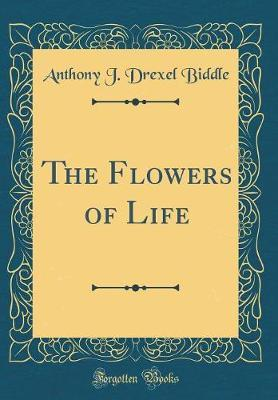 The Flowers of Life (Classic Reprint) by Anthony J. Drexel Biddle image