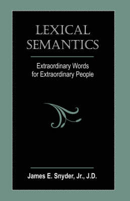 Lexical Semantics: Extraordinary Words for Extraordinary People by James E Snyder, Jr.