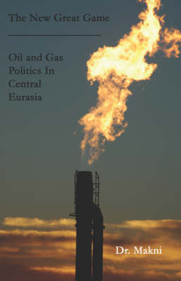 The New Great Game: Oil and Gas Politics in Central Eurasia by Dr. Makni