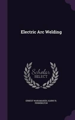 Electric Arc Welding by Ernest Wanamaker