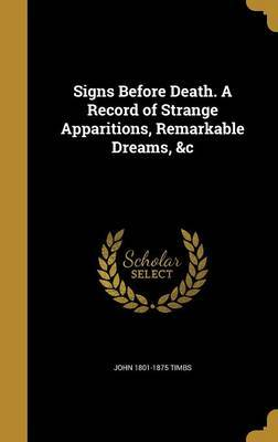 Signs Before Death. a Record of Strange Apparitions, Remarkable Dreams, &C by John 1801-1875 Timbs