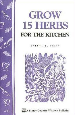 Grow 15 Herbs for the Kitchen: Storey's Country Wisdom Bulletin A.61 by ,Sheryl,L. Felty