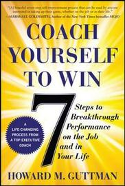 Coach Yourself to Win: 7 Steps to Breakthrough Performance on the Job and In Your Life by Howard M Guttman