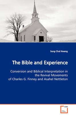 The Bible and Experience Conversion and Biblical Interpretation in the Revival Movements of Charles G. Finney and Asahel Nettleton by Sung Chul Hwang