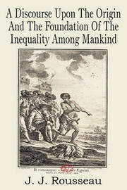 A Discourse Upon the Origin and the Foundation of the Inequality Among Mankind by Jean Jacques Rousseau