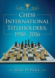Chess International Titleholders, 1950-2016 by Gino Di Felice