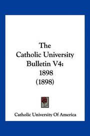 The Catholic University Bulletin V4: 1898 (1898) by Catholic University of America