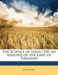 The Science of Logic: Or, an Analysis of the Laws of Thought by Asa Mahan