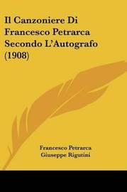 Il Canzoniere Di Francesco Petrarca Secondo L'Autografo (1908) by Francesco Petrarca