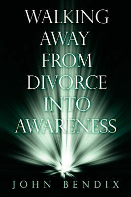 Walking Away from Divorce into Awareness by John Bendix