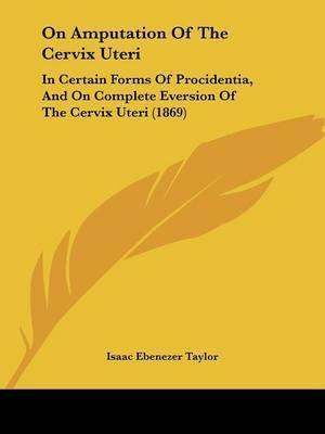 On Amputation Of The Cervix Uteri: In Certain Forms Of Procidentia, And On Complete Eversion Of The Cervix Uteri (1869) by Isaac Ebenezer Taylor