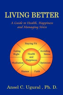 Living Better: A Guide to Health, Happiness and Managing Stress by Ansel G. Ugural