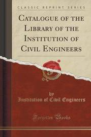 Catalogue of the Library of the Institution of Civil Engineers (Classic Reprint) by Institution of Civil Engineers
