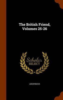 The British Friend, Volumes 25-26 by * Anonymous