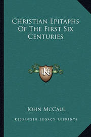 Christian Epitaphs of the First Six Centuries by John McCaul image