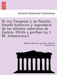 El Rey Cosijoeza y Su Familia. Resen a Historica y Legendaria de Los Ultimos Soberanos de Zachila. [With a Preface by I. M. Altamirano.] by Manuel Marti Nez Gracida