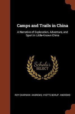 Camps and Trails in China by Roy Chapman Andrews