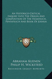 An Historico-Critical Inquiry Into the Origin and Composition of the Hexateuch, Pentateuch and Book of Joshua by Abraham Kuenen