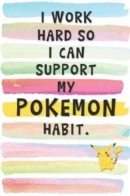 I Work Hard So I Can Support My Pokemon Habit by Brushstrokes Notebooks
