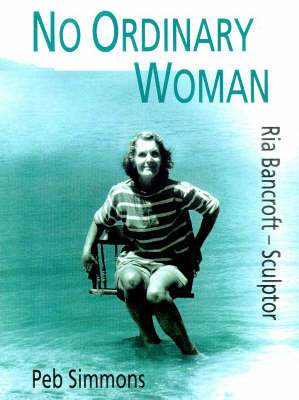 No Ordinary Woman: A Biography of Ria Bancroft - Sculptor, 1907-93 by Peb Simmons image