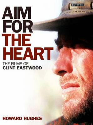 Aim for the Heart: The Films of Clint Eastwood by Howard Hughes
