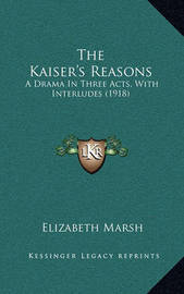 The Kaiser's Reasons: A Drama in Three Acts, with Interludes (1918) by Elizabeth Marsh