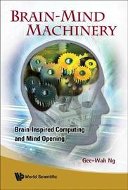 Brain-mind Machinery: Brain-inspired Computing And Mind Opening by Gee Wah Ng