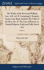The Works of the Reverend William Law, A.M. Vol. II. Containing I. Remarks Upon a Late Book, Intitled, the Fable of the Bees, &c. II. the Case of Reason, or Natural Religion, Fairly and Fully Stated of 9; Volume 2 by William Law