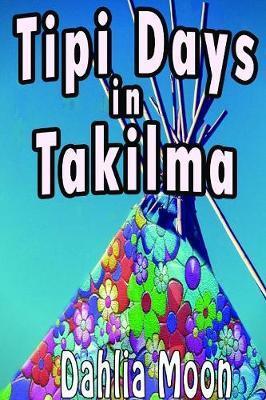 Tipi Life in Takilma by Dahlia Moon
