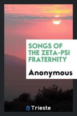 Songs of the Zeta-Psi Fraternity by * Anonymous