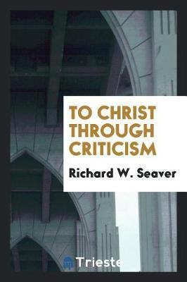 To Christ Through Criticism by Richard W. Seaver image