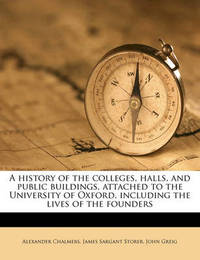 A History of the Colleges, Halls, and Public Buildings, Attached to the University of Oxford, Including the Lives of the Founders by Alexander Chalmers image