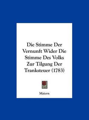 Die Stimme Der Vernunft Wider Die Stimme Des Volks Zur Tilgung Der Tranksteuer (1783) by Maiern