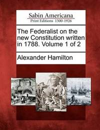 The Federalist on the New Constitution Written in 1788. Volume 1 of 2 by Alexander Hamilton
