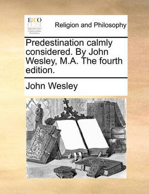 Predestination Calmly Considered. by John Wesley, M.A. the Fourth Edition. by John Wesley image