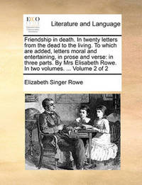 Friendship in Death. in Twenty Letters from the Dead to the Living. to Which Are Added, Letters Moral and Entertaining, in Prose and Verse: In Three Parts. by Mrs Elisabeth Rowe. in Two Volumes. ... Volume 2 of 2 by Elizabeth Singer Rowe