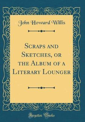 Scraps and Sketches, or the Album of a Literary Lounger (Classic Reprint) by John Howard Willis