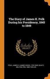 The Diary of James K. Polk During His Presidency, 1845 to 1849 by James K 1795-1849 Polk