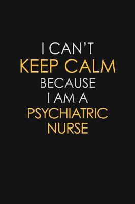 I Can't Keep Calm Because I Am A Psychiatric Nurse by Blue Stone Publishers