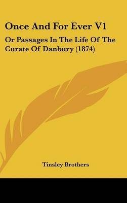 Once And For Ever V1: Or Passages In The Life Of The Curate Of Danbury (1874) by Tinsley Brothers