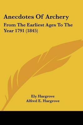 Anecdotes Of Archery: From The Earliest Ages To The Year 1791 (1845) by Ely Hargrove