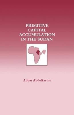 Primitive Capital Accumulation in the Sudan by Abbas Abdelkarim