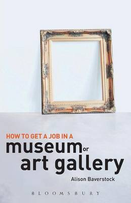 How to Get a Job in a Museum or Art Gallery by Alison Baverstock