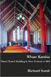 Whare Karakia: Maori Church Building, Decoration and Ritual in Aotearoa New Zealand, 1834-1863 by Richard Sundt